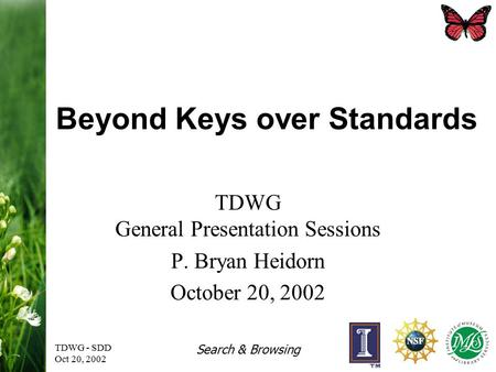TDWG - SDD Oct 20, 2002 Search & Browsing Beyond Keys over Standards TDWG General Presentation Sessions P. Bryan Heidorn October 20, 2002.