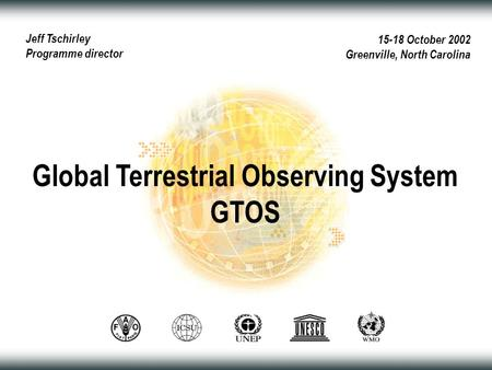 15-18 October 2002 Greenville, North Carolina Global Terrestrial Observing System GTOS Jeff Tschirley Programme director.