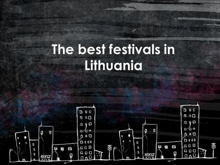 The best festivals in Lithuania. Contents ART 1 MUSIC / DANCE 2 CINEMA / THEATRE 3 OTHER 4.