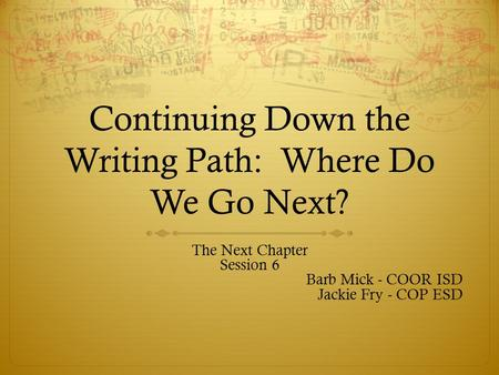 Continuing Down the Writing Path: Where Do We Go Next? The Next Chapter Session 6 Barb Mick - COOR ISD Jackie Fry - COP ESD.