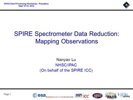 PACS Page 1 NHSC Data Processing Workshop – Pasadena Sept 10-14, 2012 SPIRE Spectrometer Data Reduction: Mapping Observations Nanyao Lu NHSC/IPAC (On behalf.