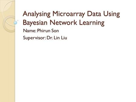 Analysing Microarray Data Using Bayesian Network Learning Name: Phirun Son Supervisor: Dr. Lin Liu.