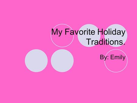 My Favorite Holiday Traditions. By: Emily. Wow! I have the best holiday traditions! We prepare sausage logs, decorate our Christmas tree, and swap gifts.
