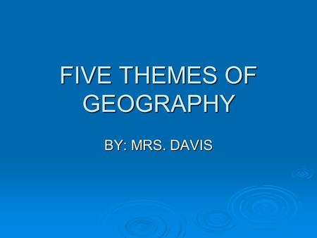 FIVE THEMES OF GEOGRAPHY BY: MRS. DAVIS. What is Geography? ge·og·ra·phy 1 : a science that deals with the description, distribution, and interaction.