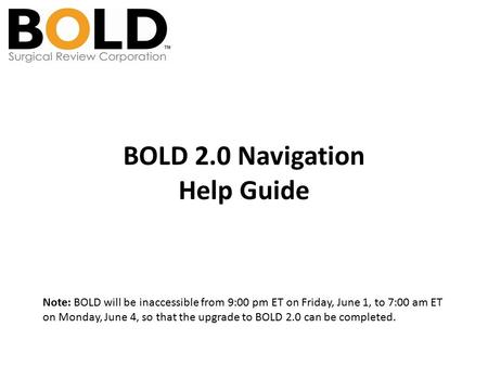 BOLD 2.0 Navigation Help Guide Note: BOLD will be inaccessible from 9:00 pm ET on Friday, June 1, to 7:00 am ET on Monday, June 4, so that the upgrade.