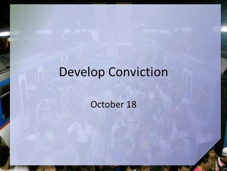 Develop Conviction October 18. Think about it … When have you felt you were going against the flow? God calls us to live our lives with uncompromising.