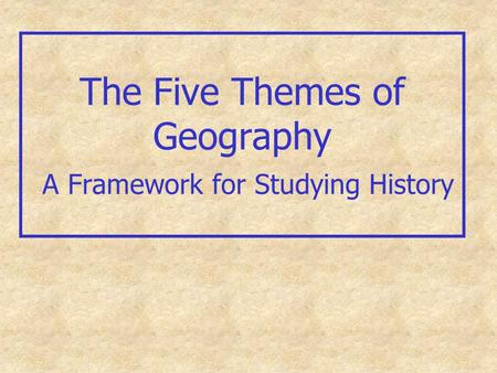 The Five Themes of Geography A Framework for Studying History.