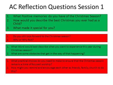 AC Reflection Questions Session 1 1.What Positive memories do you have of the Christmas Season? 2.How would you describe the best Christmas you ever had.
