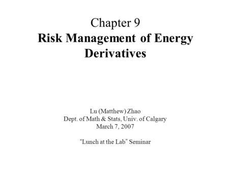 "Chapter 9 Risk Management of Energy Derivatives Lu (Matthew) Zhao Dept. of Math & Stats, Univ. of Calgary March 7, 2007 "" Lunch at the Lab "" Seminar."