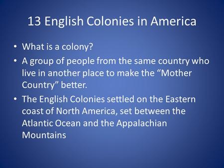 "13 English Colonies in America What is a colony? A group of people from the same country who live in another place to make the ""Mother Country"" better."