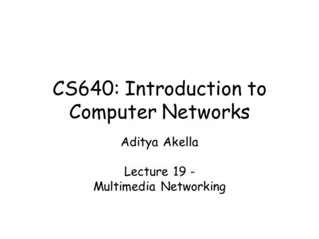CS640: Introduction to Computer Networks Aditya Akella Lecture 19 - Multimedia Networking.