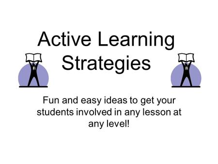 Active Learning Strategies Fun and easy ideas to get your students involved in any lesson at any level!
