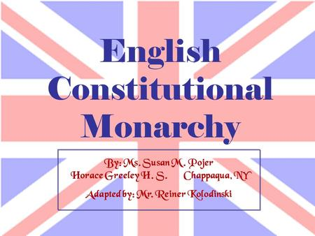 By: Ms. Susan M. Pojer Horace Greeley H. S. Chappaqua, NY Adapted by: Mr. Reiner Kolodinski English Constitutional Monarchy.