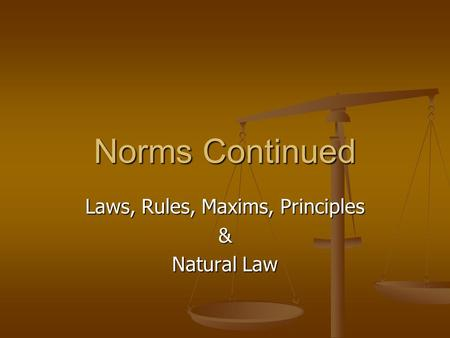 Laws, Rules, Maxims, Principles & Natural Law Norms Continued.