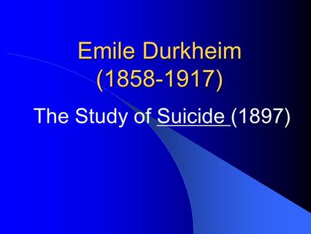 Emile Durkheim (1858-1917) The Study of Suicide (1897)