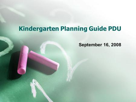 Kindergarten Planning Guide PDU September 16, 2008.