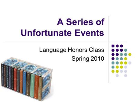 A Series of Unfortunate Events Language Honors Class Spring 2010.