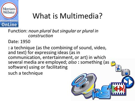 What is Multimedia? Function: noun plural but singular or plural in construction Date: 1950 : a technique (as the combining of sound, video, and text)