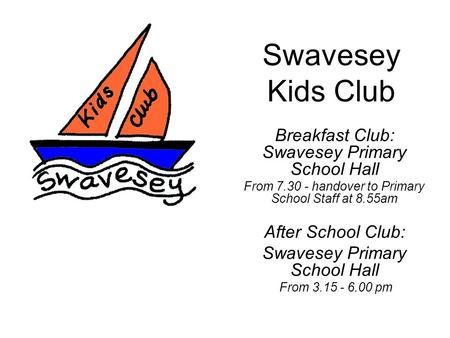 Swavesey Kids Club Breakfast Club: Swavesey Primary School Hall From 7.30 - handover to Primary School Staff at 8.55am After School Club: Swavesey Primary.