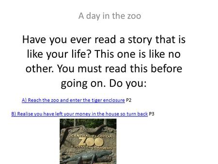 Have you ever read a story that is like your life? This one is like no other. You must read this before going on. Do you: A day in the zoo A) Reach the.