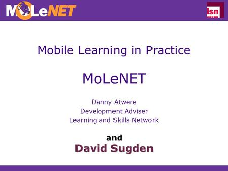 Mobile Learning in Practice MoLeNET Danny Atwere Development Adviser Learning and Skills Network and David Sugden.