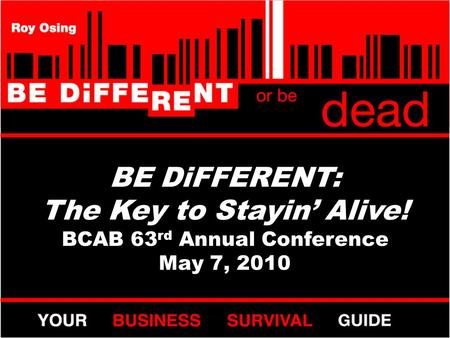BE DiFFERENT: The Key to Stayin' Alive! BCAB 63 rd Annual Conference May 7, 2010.