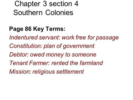 Chapter 3 section 4 Southern Colonies Page 86 Key Terms: Indentured servant: work free for passage Constitution: plan of government Debtor: owed money.