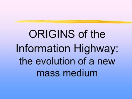 ORIGINS of the Information Highway: the evolution of a new mass medium.