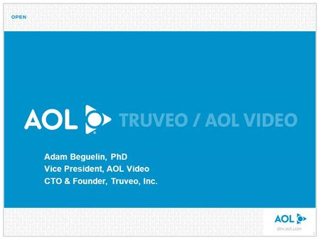 0 Adam Beguelin, PhD Vice President, AOL Video CTO & Founder, Truveo, Inc.