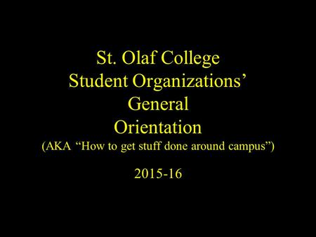 "St. Olaf College Student Organizations' General Orientation (AKA ""How to get stuff done around campus"") 2015-16."