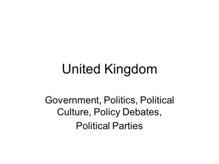 United Kingdom Government, Politics, Political Culture, Policy Debates, Political Parties.