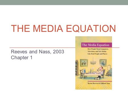 THE MEDIA EQUATION Reeves and Nass, 2003 Chapter 1.