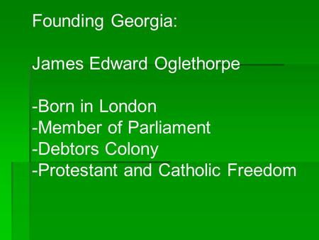 Founding Georgia: James Edward Oglethorpe -Born in London -Member of Parliament -Debtors Colony -Protestant and Catholic Freedom.
