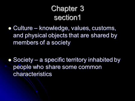 Chapter 3 section1 Culture – knowledge, values, customs, and physical objects that are shared by members of a society Culture – knowledge, values, customs,