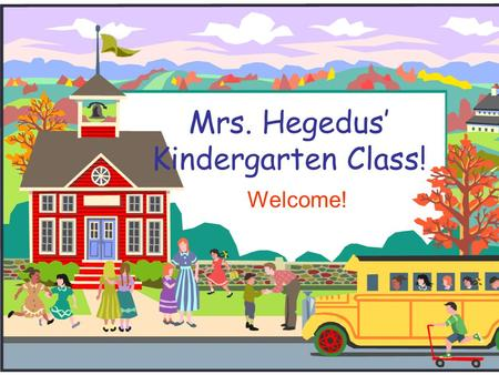 Mrs. Hegedus' Kindergarten Class! Welcome! Welcome to Kindergarten!  My goal this year is to give your child the best education and to have a lot of.