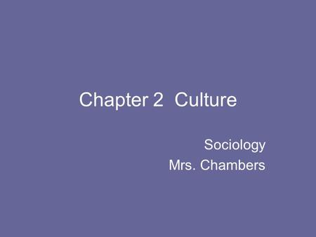 Chapter 2 Culture Sociology Mrs. Chambers. What is Culture ? Culture is defined as the language, beliefs, values, norms behaviors and even material passed.