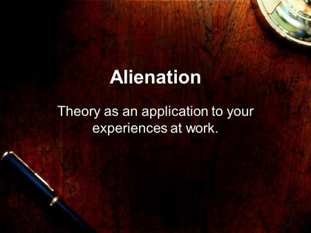 Alienation Theory as an application to your experiences at work.