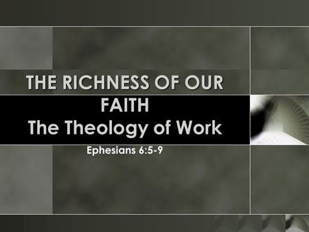 THE RICHNESS OF OUR FAITH The Theology of Work Ephesians 6:5-9.