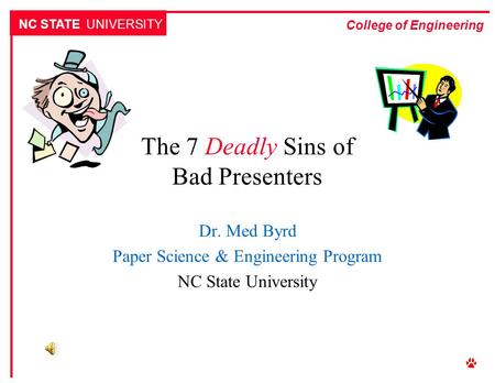 NC STATE UNIVERSITY College of Engineering The 7 Deadly Sins of Bad Presenters Dr. Med Byrd Paper Science & Engineering Program NC State University.