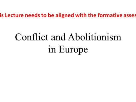 Conflict and Abolitionism in Europe This Lecture needs to be aligned with the formative assessment.