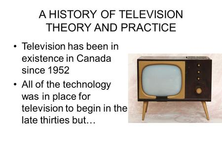 A HISTORY OF TELEVISION THEORY AND PRACTICE Television has been in existence in Canada since 1952 All of the technology was in place for television to.