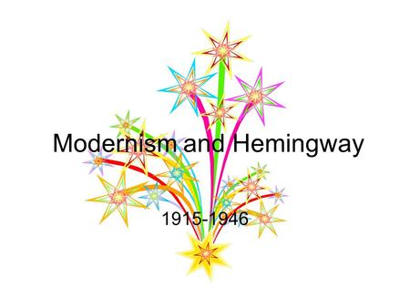 Modernism and Hemingway 1915-1946. Historical Context Time period after World War I. A growing sense of uncertainty, disjointedness, and disillusionment.