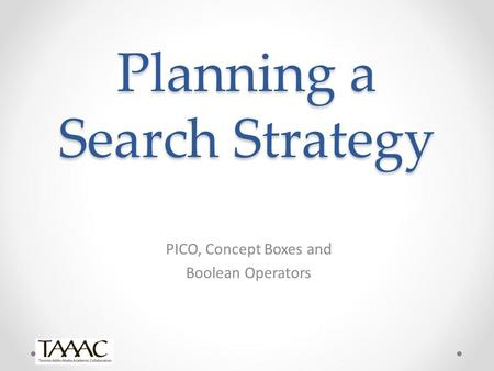Planning a Search Strategy PICO, Concept Boxes and Boolean Operators.