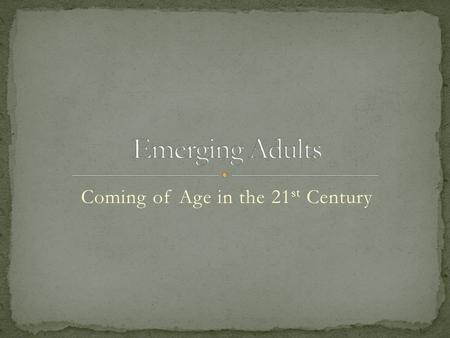 Coming of Age in the 21 st Century. What does it mean to be an adult? How do you know when you have arrived? Defining terminology Emerging adulthood: