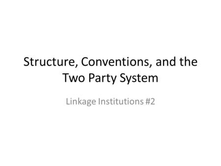Structure, Conventions, and the Two Party System Linkage Institutions #2.