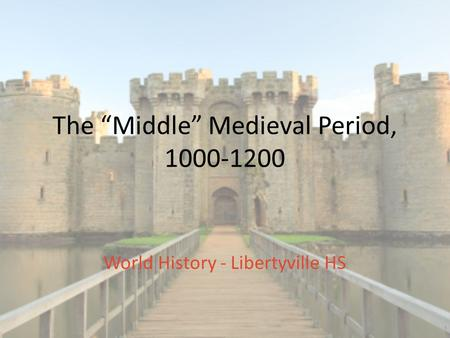 "The ""Middle"" Medieval Period, 1000-1200 World History - Libertyville HS."