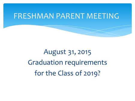 August 31, 2015 Graduation requirements for the Class of 2019? FRESHMAN PARENT MEETING.