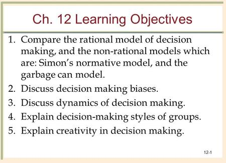 © 2008 The McGraw-Hill Companies, Inc. All rights reserved. 12-1 Ch. 12 Learning Objectives 1.Compare the rational model of decision making, and the non-rational.