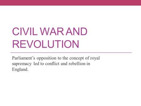CIVIL WAR AND REVOLUTION Parliament's opposition to the concept of royal supremacy led to conflict and rebellion in England.