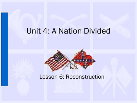 Unit 4: A Nation Divided Lesson 6: Reconstruction.